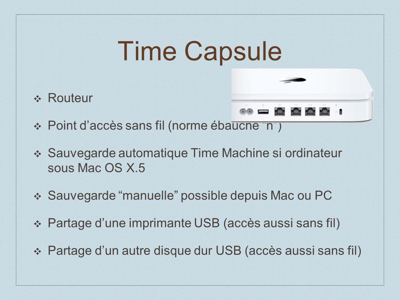Time Capsule Routeur Point daccès sans fil (norme ébauche n) Sauvegarde automatique Time Machine si ordinateur sous Mac OS X.5 Sauvegarde manuelle possible depuis Mac ou PC Partage dune imprimante USB (accès aussi sans fil) Partage dun autre disque dur USB (accès aussi sans fil)