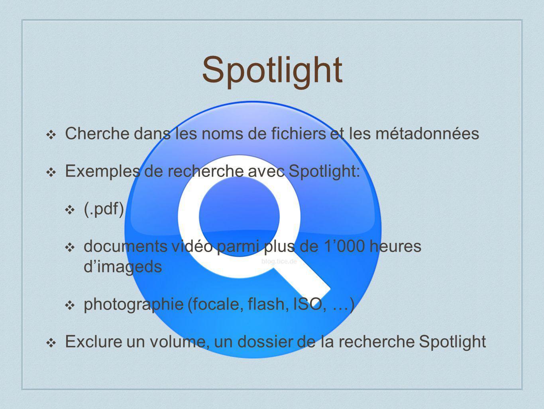 Spotlight Cherche dans les noms de fichiers et les métadonnées Exemples de recherche avec Spotlight: (.pdf) documents vidéo parmi plus de 1000 heures dimageds photographie (focale, flash, ISO, …) Exclure un volume, un dossier de la recherche Spotlight