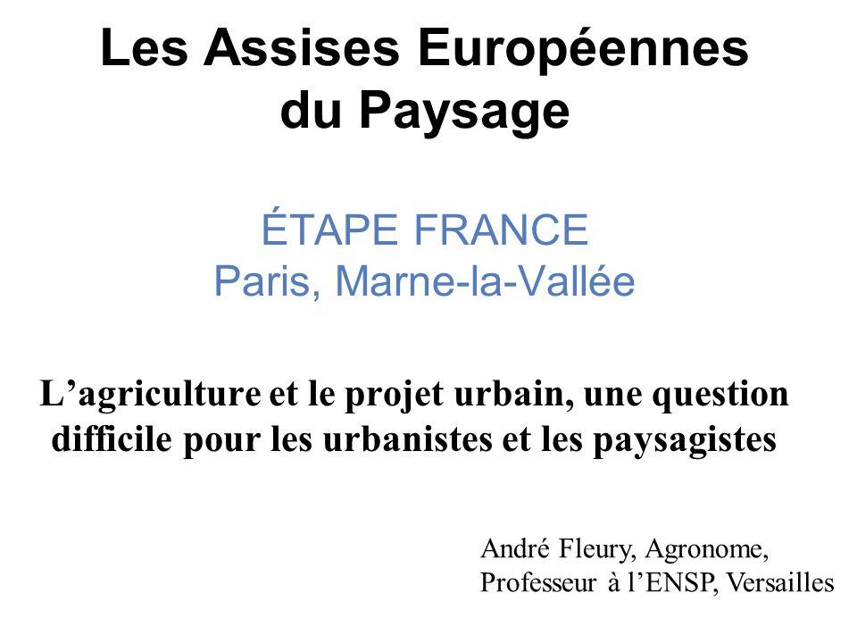 Les Assises Européennes du Paysage ÉTAPE FRANCE Paris, Marne-la-Vallée Lagriculture et le projet urbain, une question difficile pour les urbanistes et