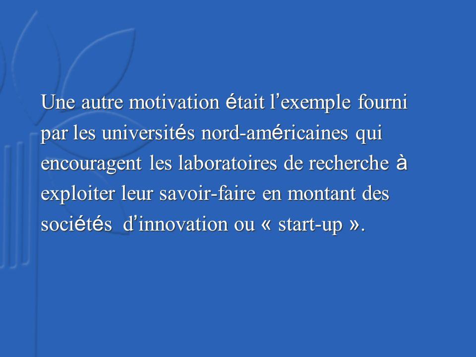Une autre motivation é tait l exemple fourni par les universit é s nord-am é ricaines qui encouragent les laboratoires de recherche à exploiter leur savoir-faire en montant des soci é t é s d innovation ou « start-up ».