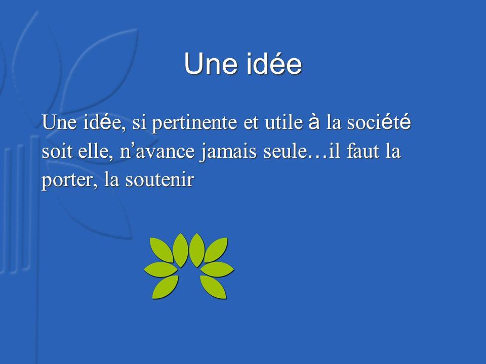 Une idée Une id é e, si pertinente et utile à la soci é t é soit elle, n avance jamais seule … il faut la porter, la soutenir