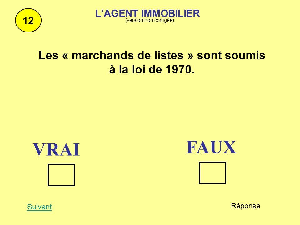 12 Suivant Réponse Les « marchands de listes » sont soumis à la loi de 1970. VRAI FAUX LAGENT IMMOBILIER (version non corrigée)