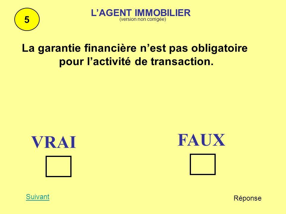 La garantie financière nest pas obligatoire pour lactivité de transaction. 5 Suivant Réponse FAUX VRAI LAGENT IMMOBILIER (version non corrigée)