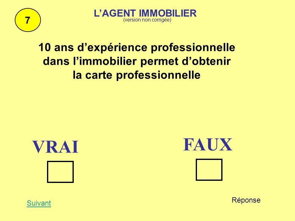 10 ans dexpérience professionnelle dans limmobilier permet dobtenir la carte professionnelle 7 Suivant Réponse FAUX VRAI LAGENT IMMOBILIER (version no