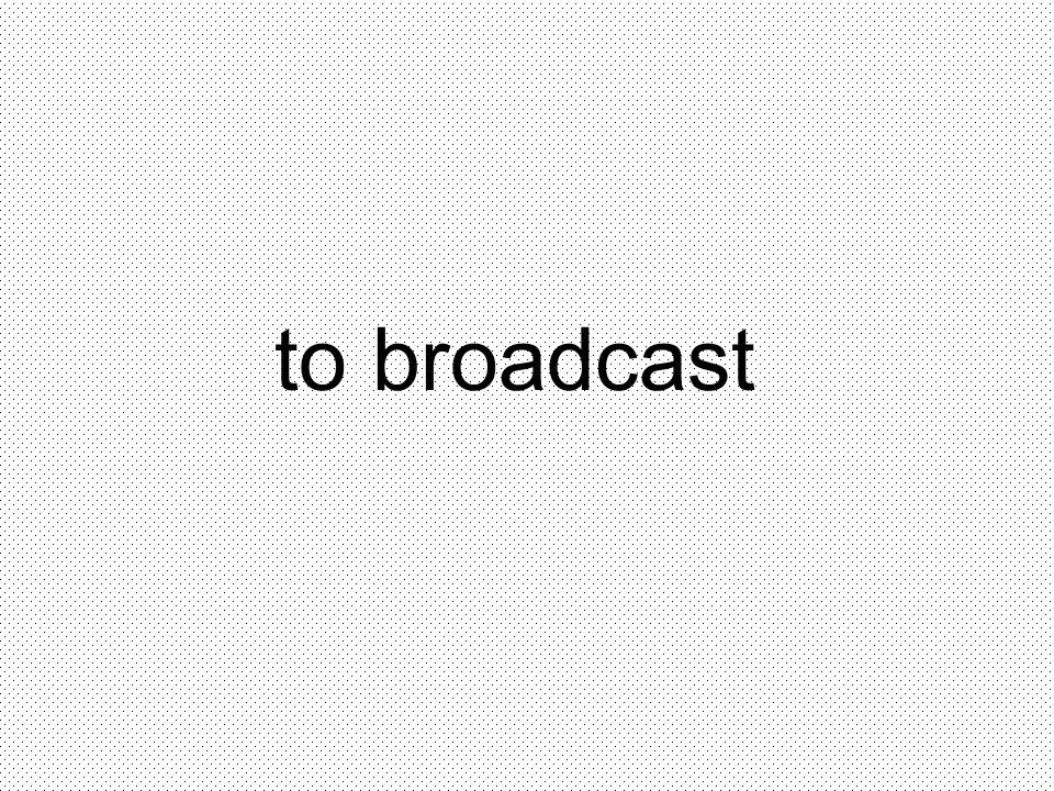 to broadcast