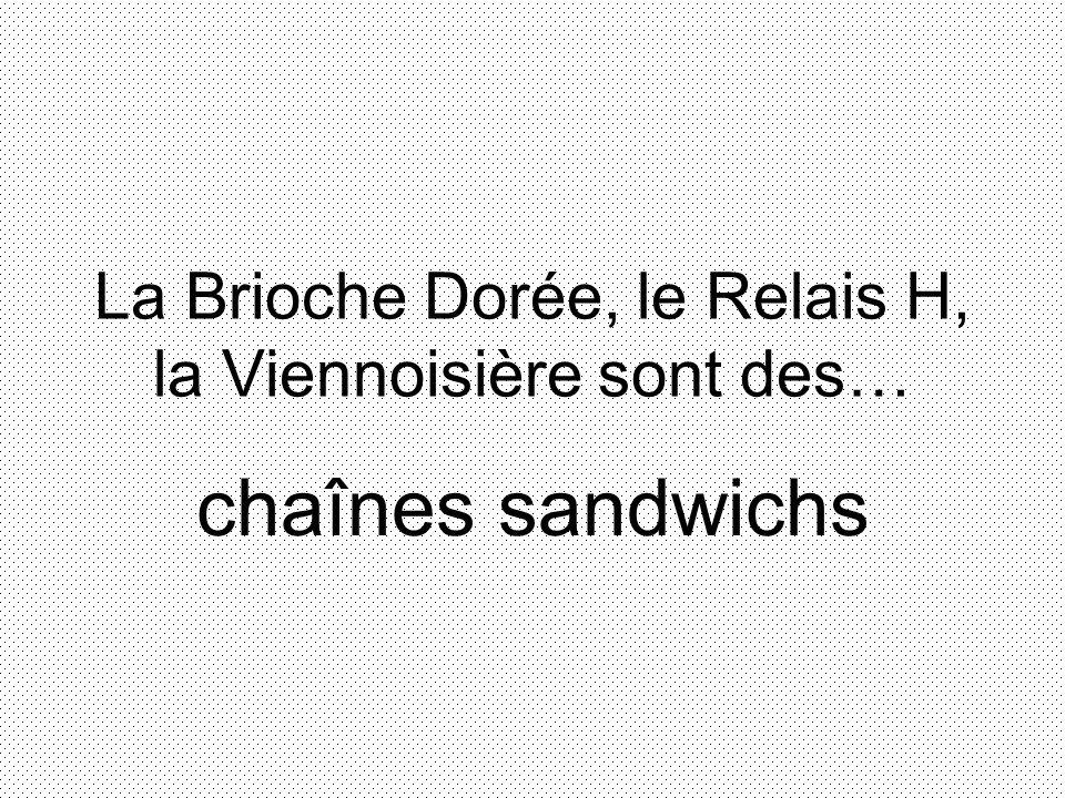 La Brioche Dorée, le Relais H, la Viennoisière sont des… chaînes sandwichs