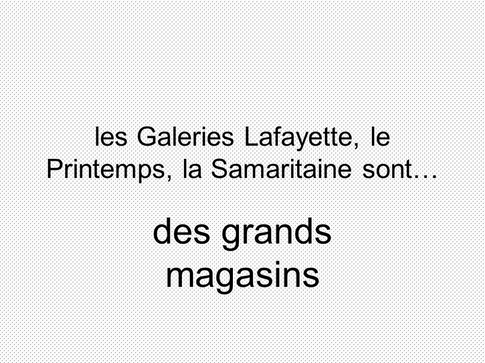 les Galeries Lafayette, le Printemps, la Samaritaine sont… des grands magasins