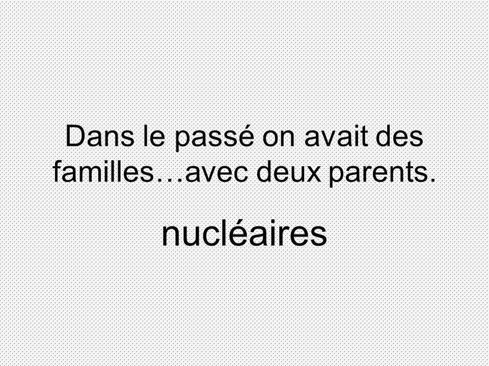 Dans le passé on avait des familles…avec deux parents. nucléaires