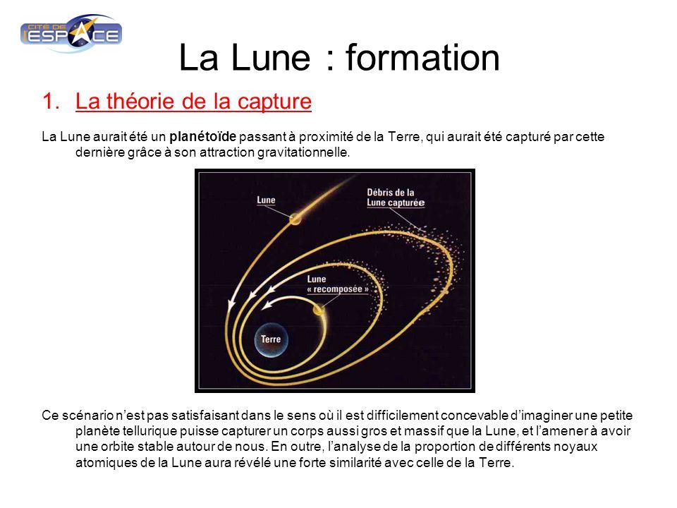 La Lune : formation 1.La théorie de la capture La Lune aurait été un planétoïde passant à proximité de la Terre, qui aurait été capturé par cette dernière grâce à son attraction gravitationnelle.