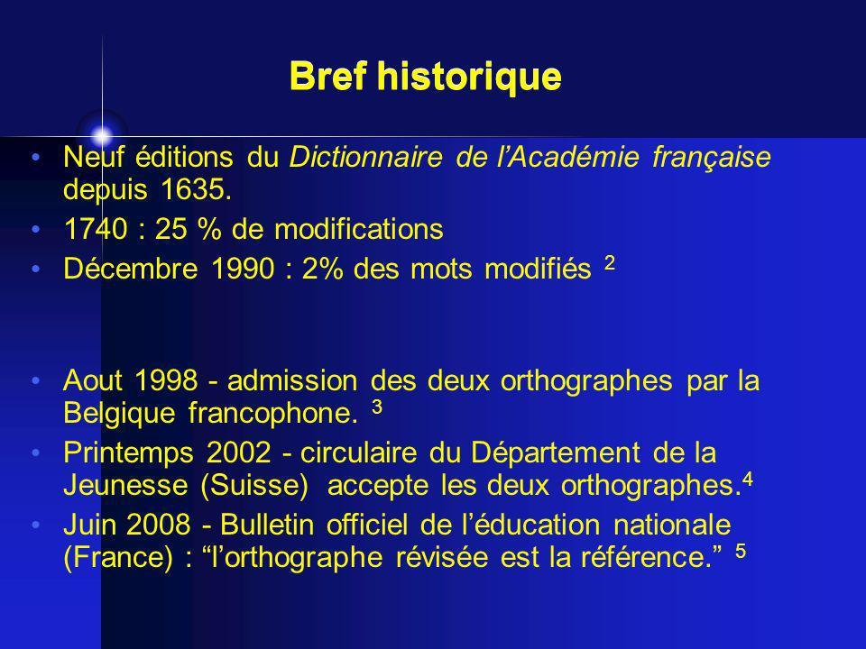 Neuf éditions du Dictionnaire de lAcadémie française depuis 1635. 1740 : 25 % de modifications Décembre 1990 : 2% des mots modifiés 2 Bref historique