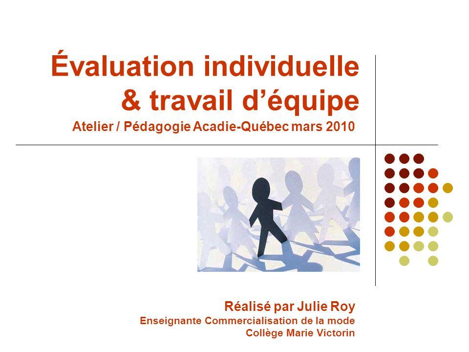 Évaluation individuelle & travail déquipe Réalisé par Julie Roy Enseignante Commercialisation de la mode Collège Marie Victorin Atelier / Pédagogie Acadie-Québec mars 2010