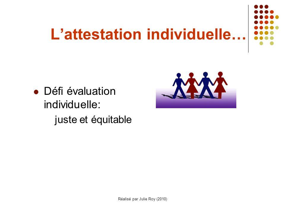 Réalisé par Julie Roy (2010) Lattestation individuelle… Défi évaluation individuelle: juste et équitable