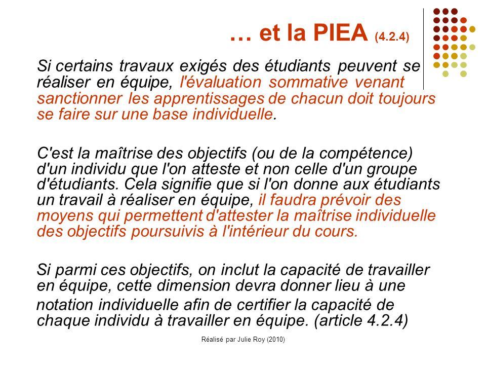Réalisé par Julie Roy (2010) … et la PIEA (4.2.4) Si certains travaux exigés des étudiants peuvent se réaliser en équipe, l évaluation sommative venant sanctionner les apprentissages de chacun doit toujours se faire sur une base individuelle.
