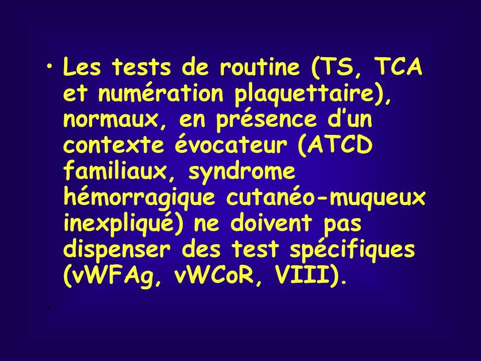 Les tests de routine (TS, TCA et numération plaquettaire), normaux, en présence dun contexte évocateur (ATCD familiaux, syndrome hémorragique cutanéo-muqueux inexpliqué) ne doivent pas dispenser des test spécifiques (vWFAg, vWCoR, VIII)..