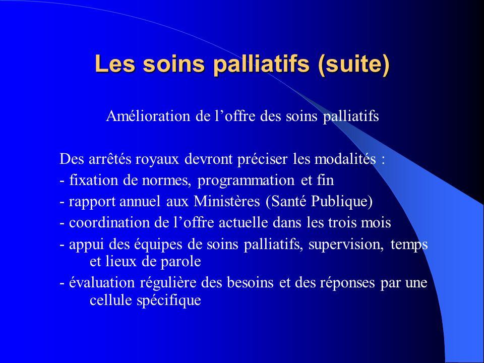 Les soins palliatifs (suite) Amélioration de loffre des soins palliatifs Des arrêtés royaux devront préciser les modalités : - fixation de normes, pro