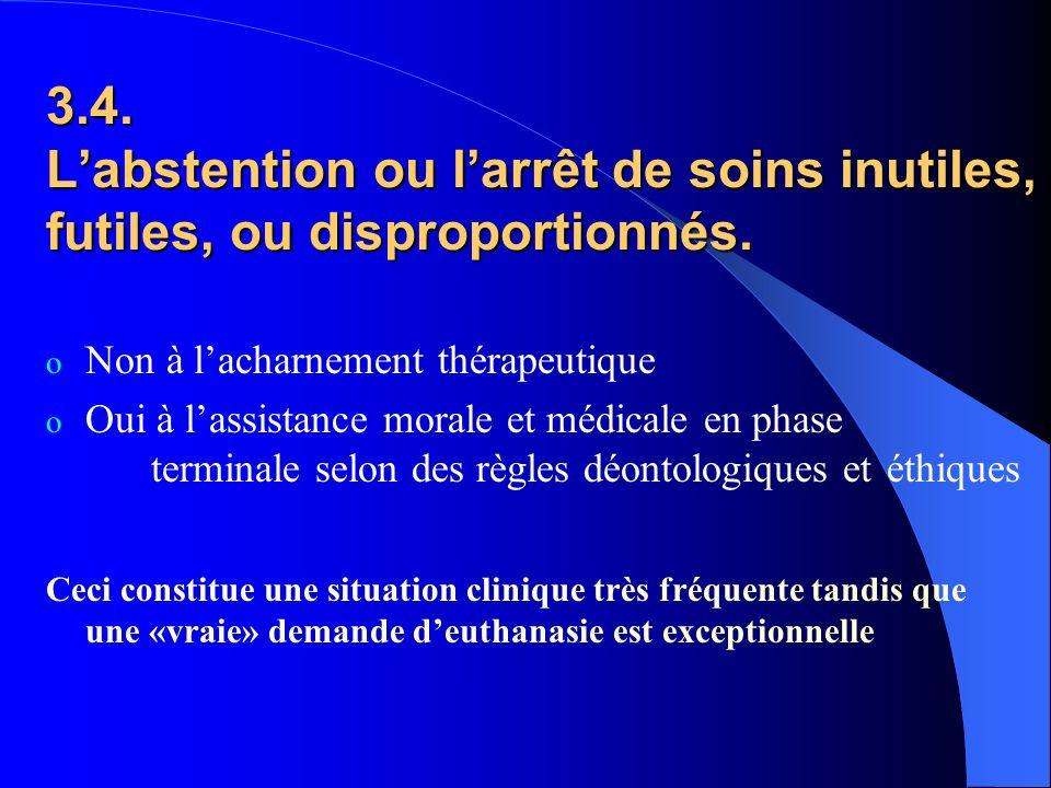 3.4. Labstention ou larrêt de soins inutiles, futiles, ou disproportionnés. o Non à lacharnement thérapeutique o Oui à lassistance morale et médicale