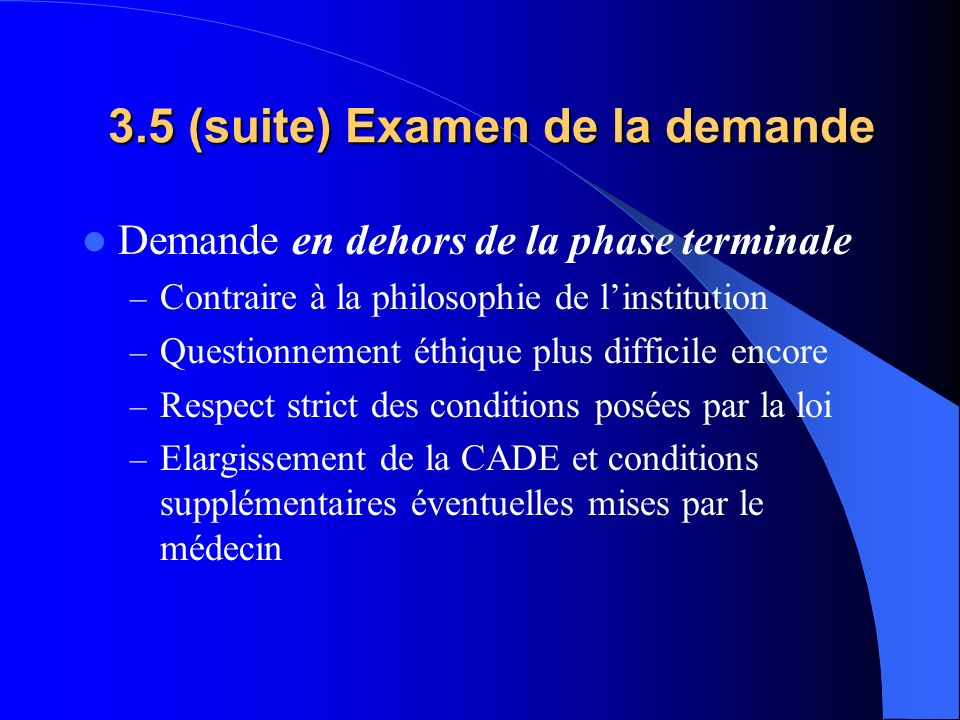 3.5 (suite) Examen de la demande Demande en dehors de la phase terminale – Contraire à la philosophie de linstitution – Questionnement éthique plus di
