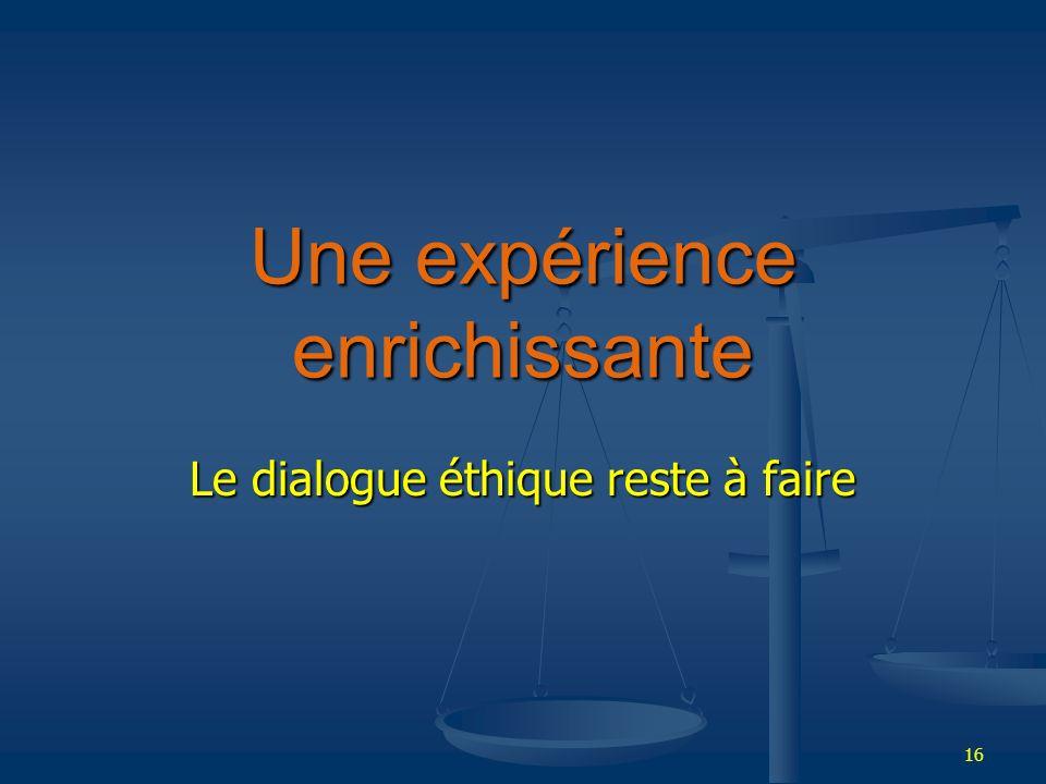 16 Une expérience enrichissante Le dialogue éthique reste à faire
