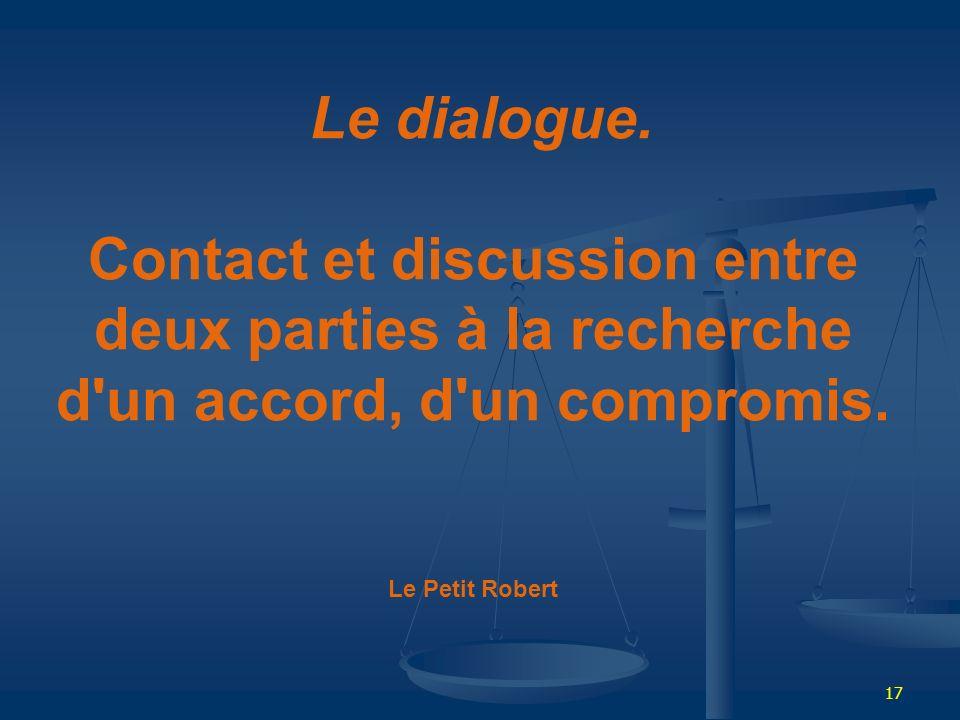 17 Le dialogue. Contact et discussion entre deux parties à la recherche d'un accord, d'un compromis. Le Petit Robert