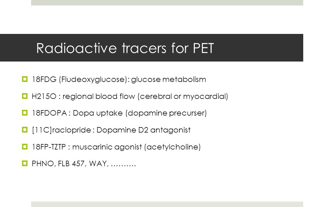 Radioactive tracers for PET 18FDG (Fludeoxyglucose): glucose metabolism H215O : regional blood flow (cerebral or myocardial) 18FDOPA : Dopa uptake (dopamine precurser) [11C]raclopride : Dopamine D2 antagonist 18FP-TZTP : muscarinic agonist (acetylcholine) PHNO, FLB 457, WAY, ……….
