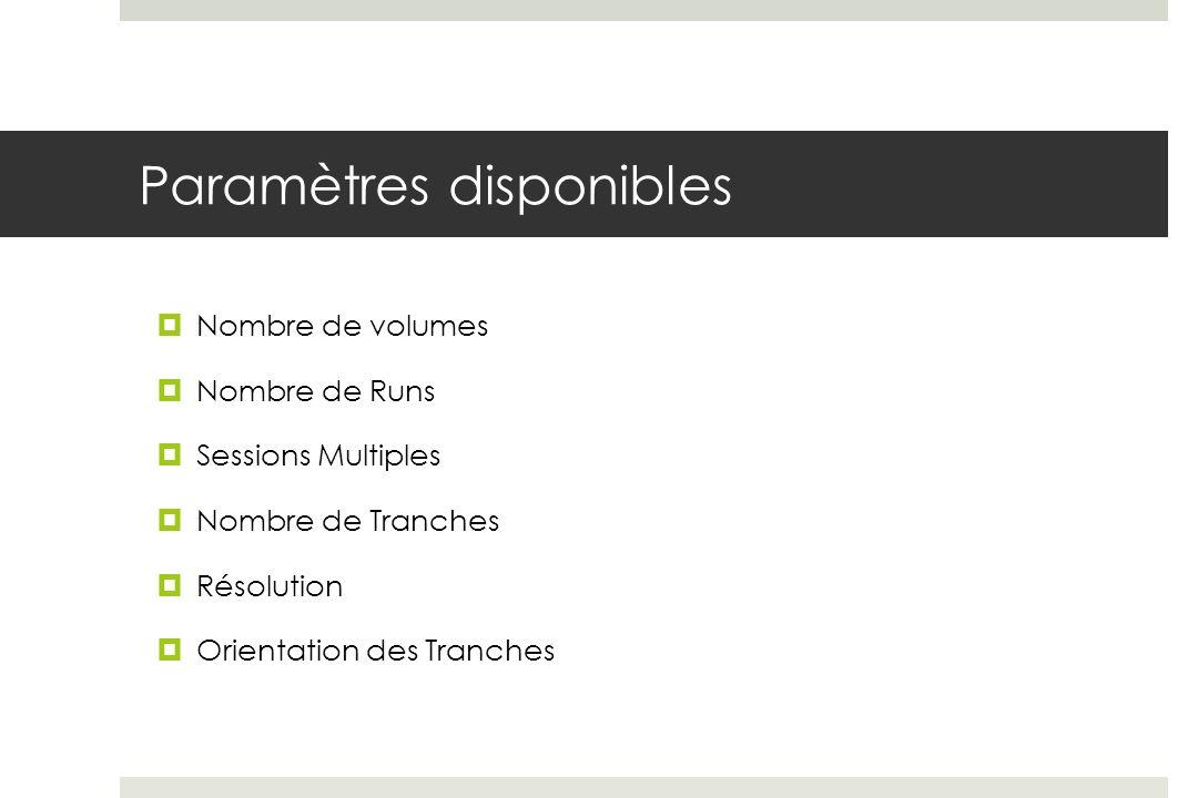 Paramètres disponibles Nombre de volumes Nombre de Runs Sessions Multiples Nombre de Tranches Résolution Orientation des Tranches