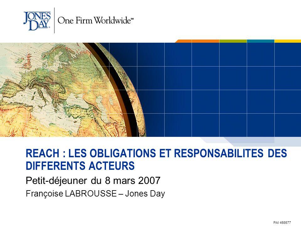 1 REACH : LES OBLIGATIONS ET RESPONSABILITES DES DIFFERENTS ACTEURS Petit-déjeuner du 8 mars 2007 Françoise LABROUSSE – Jones Day PAI 456577