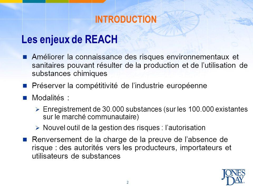 3 Le dispositif réglementaire REACH Le Règlement CE N° 1907/2006 du 18 décembre 2006 concernant lenregistrement, lévaluation et lutilisation des substances chimiques, ainsi que les restrictions applicables à ces substances (REACH) La Directive 2006/121/CE du 18 décembre 2006 modifiant la Directive 67/548/CE concernant la classification, lemballage et létiquetage des substances dangereuses 4 procédures : LEnregistrement Les Evaluations LAutorisation La Restriction INTRODUCTION