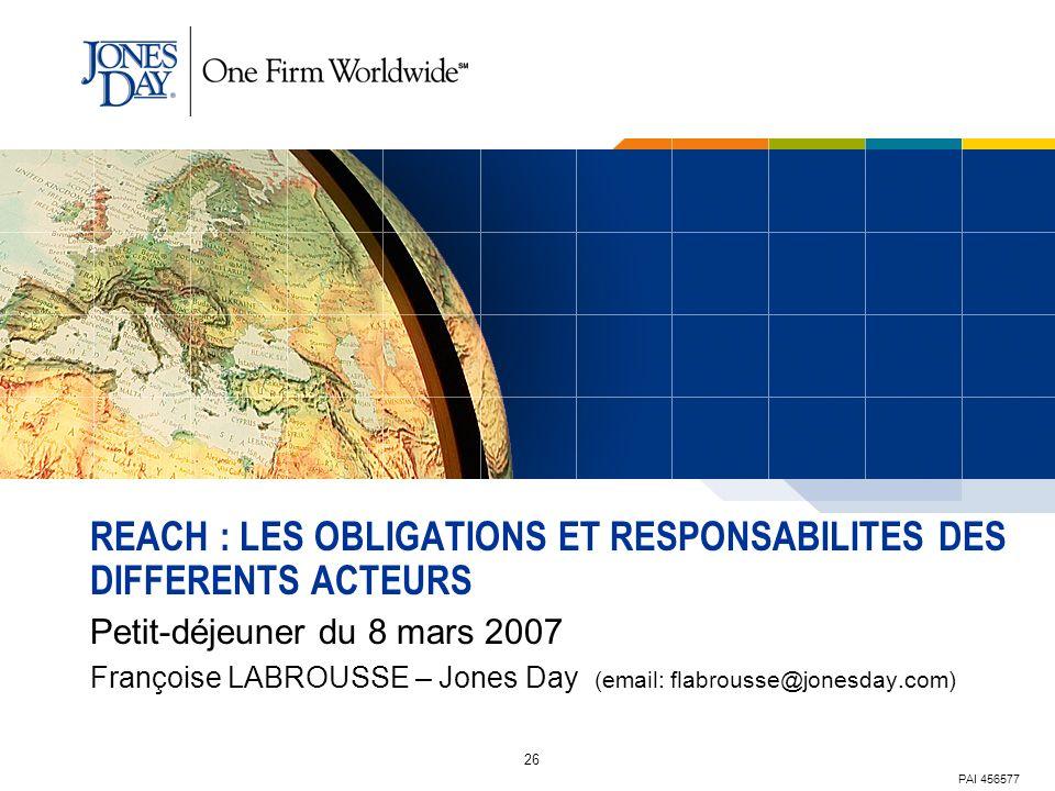 26 REACH : LES OBLIGATIONS ET RESPONSABILITES DES DIFFERENTS ACTEURS Petit-déjeuner du 8 mars 2007 Françoise LABROUSSE – Jones Day (email: flabrousse@