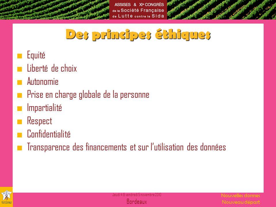 Jeudi 4 & vendredi 5 novembre 2010 Bordeaux Nouvelles donnes Nouveau départ Des principes éthiques Equité Liberté de choix Autonomie Prise en charge globale de la personne Impartialité Respect Confidentialité Transparence des financements et sur lutilisation des données