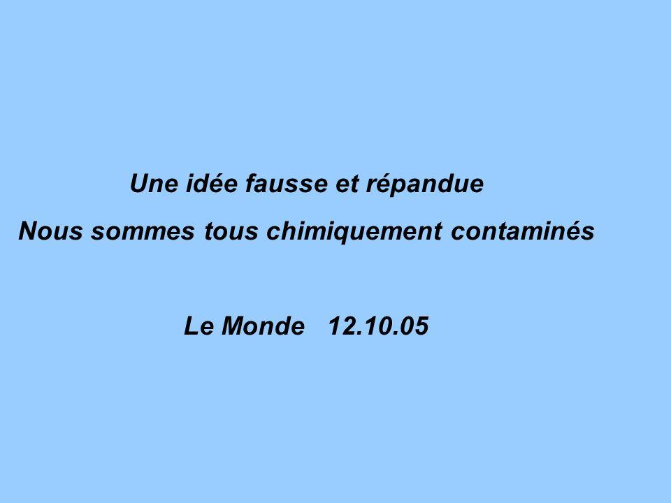 Une idée fausse et répandue Nous sommes tous chimiquement contaminés Le Monde 12.10.05