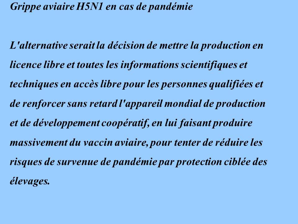 Grippe aviaire H5N1 en cas de pandémie L alternative serait la décision de mettre la production en licence libre et toutes les informations scientifiques et techniques en accès libre pour les personnes qualifiées et de renforcer sans retard l appareil mondial de production et de développement coopératif, en lui faisant produire massivement du vaccin aviaire, pour tenter de réduire les risques de survenue de pandémie par protection ciblée des élevages.
