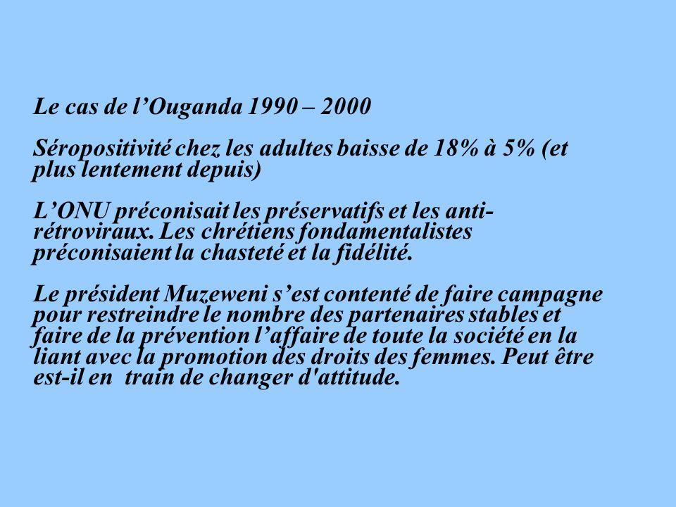 Le cas de lOuganda 1990 – 2000 Séropositivité chez les adultes baisse de 18% à 5% (et plus lentement depuis) LONU préconisait les préservatifs et les anti- rétroviraux.