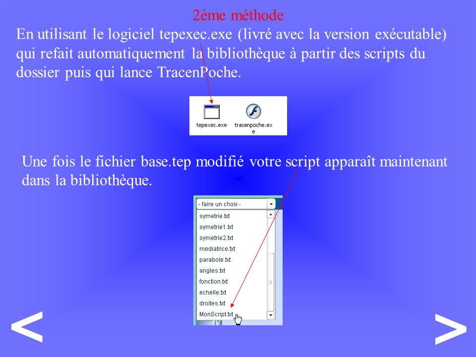 > < 2ème méthode En utilisant le logiciel tepexec.exe (livré avec la version exécutable) qui refait automatiquement la bibliothèque à partir des scripts du dossier puis qui lance TracenPoche.