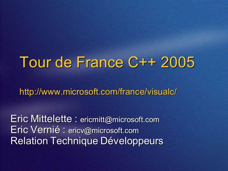 Tour de France C++ 2005 http://www.microsoft.com/france/visualc/ Eric Mittelette : ericmitt@microsoft.com Eric Vernié : ericv@microsoft.com Relation Technique Développeurs