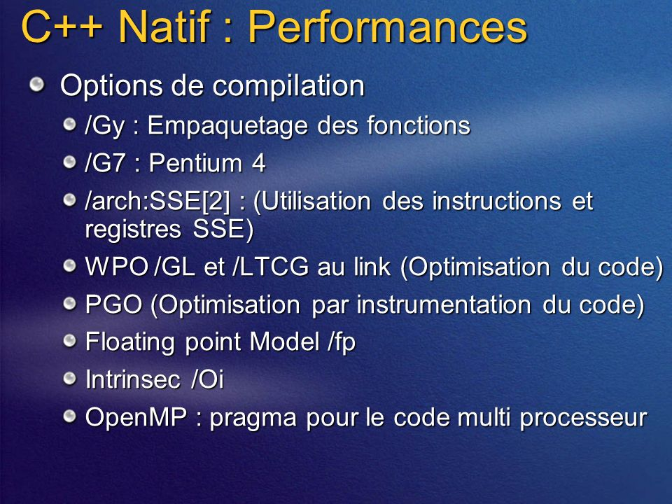 C++ Natif : Performances Options de compilation /Gy : Empaquetage des fonctions /G7 : Pentium 4 /arch:SSE[2] : (Utilisation des instructions et regist
