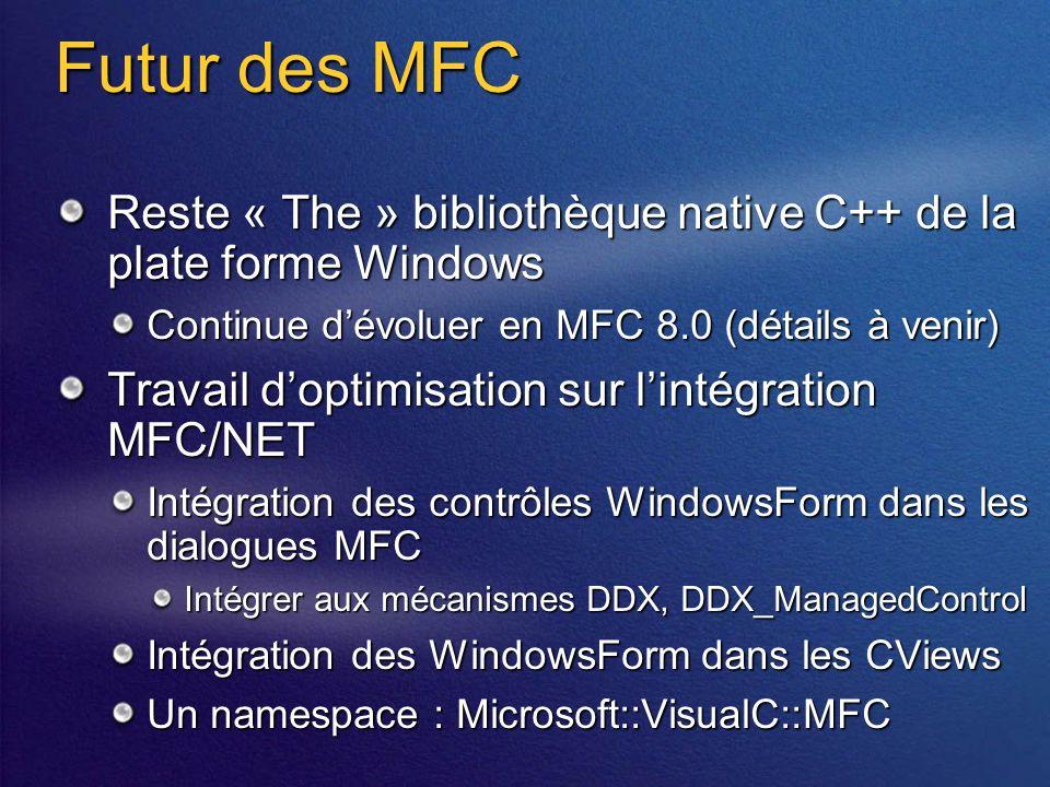Futur des MFC Reste « The » bibliothèque native C++ de la plate forme Windows Continue dévoluer en MFC 8.0 (détails à venir) Travail doptimisation sur lintégration MFC/NET Intégration des contrôles WindowsForm dans les dialogues MFC Intégrer aux mécanismes DDX, DDX_ManagedControl Intégration des WindowsForm dans les CViews Un namespace : Microsoft::VisualC::MFC