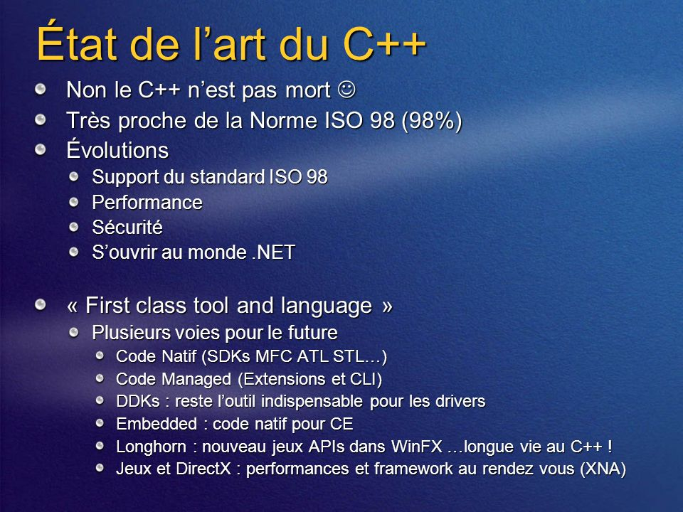 État de lart du C++ Non le C++ nest pas mort Non le C++ nest pas mort Très proche de la Norme ISO 98 (98%) Évolutions Support du standard ISO 98 PerformanceSécurité Souvrir au monde.NET « First class tool and language » Plusieurs voies pour le future Code Natif (SDKs MFC ATL STL…) Code Managed (Extensions et CLI) DDKs : reste loutil indispensable pour les drivers Embedded : code natif pour CE Longhorn : nouveau jeux APIs dans WinFX …longue vie au C++ .