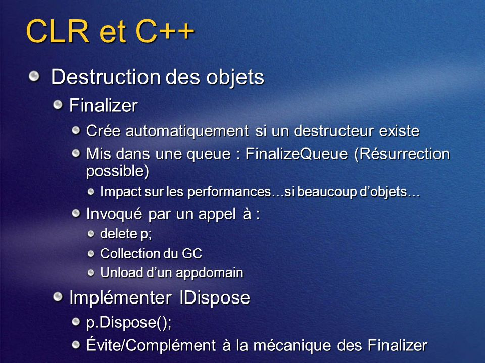 CLR et C++ Destruction des objets Finalizer Crée automatiquement si un destructeur existe Mis dans une queue : FinalizeQueue (Résurrection possible) I