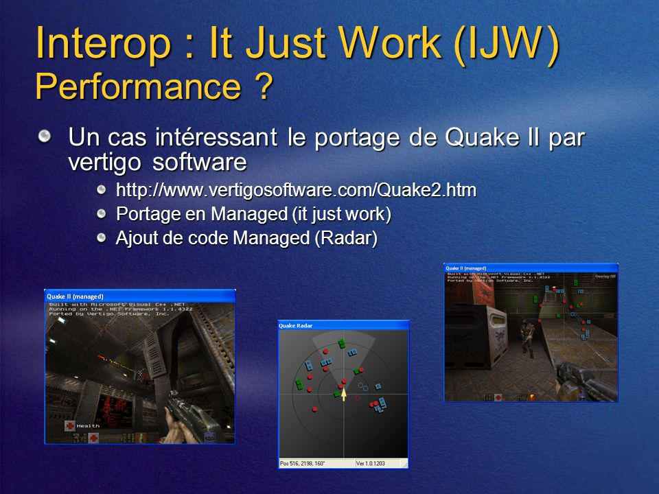 Interop : It Just Work (IJW) Performance ? Un cas intéressant le portage de Quake II par vertigo software http://www.vertigosoftware.com/Quake2.htm Po