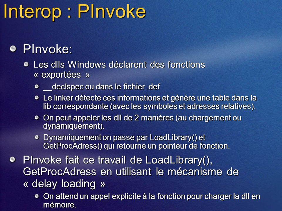 Interop : PInvoke PInvoke: Les dlls Windows déclarent des fonctions « exportées » __declspec ou dans le fichier.def Le linker détecte ces informations et génère une table dans la lib correspondante (avec les symboles et adresses relatives).