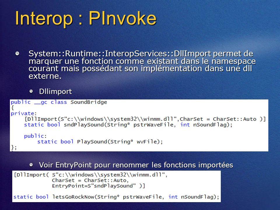 Interop : PInvoke System::Runtime::InteropServices::DllImport permet de marquer une fonction comme existant dans le namespace courant mais possédant son implémentation dans une dll externe.
