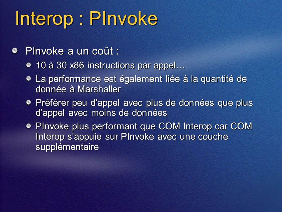 Interop : PInvoke PInvoke a un coût : 10 à 30 x86 instructions par appel… La performance est également liée à la quantité de donnée à Marshaller Préférer peu dappel avec plus de données que plus dappel avec moins de données PInvoke plus performant que COM Interop car COM Interop sappuie sur PInvoke avec une couche supplémentaire