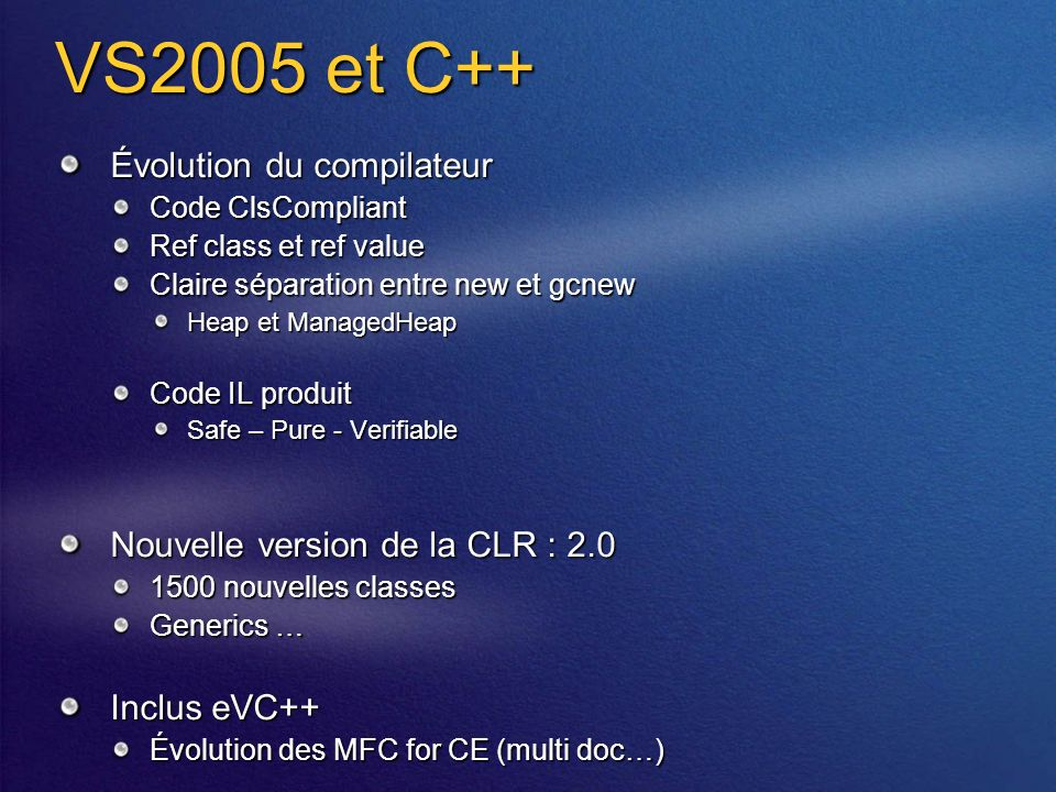 VS2005 et C++ Évolution du compilateur Code ClsCompliant Ref class et ref value Claire séparation entre new et gcnew Heap et ManagedHeap Code IL produit Safe – Pure - Verifiable Nouvelle version de la CLR : 2.0 1500 nouvelles classes Generics … Inclus eVC++ Évolution des MFC for CE (multi doc…)