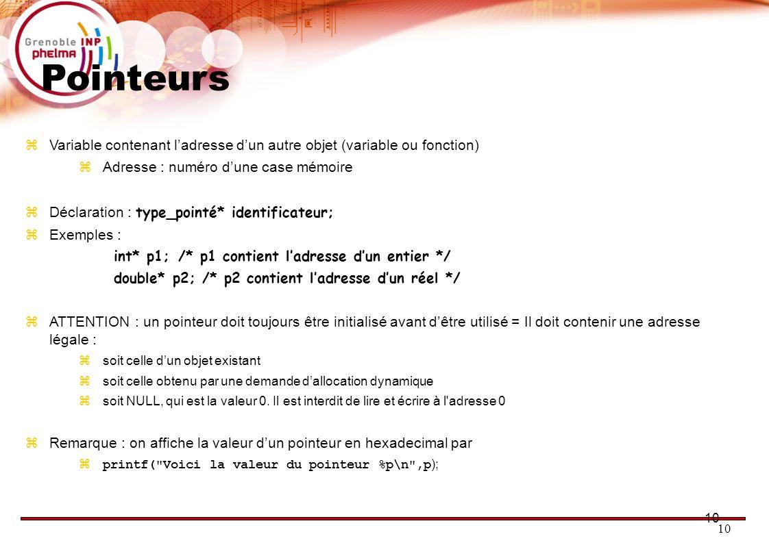 10 Pointeurs Variable contenant ladresse dun autre objet (variable ou fonction) Adresse : numéro dune case mémoire Déclaration : type_pointé* identifi