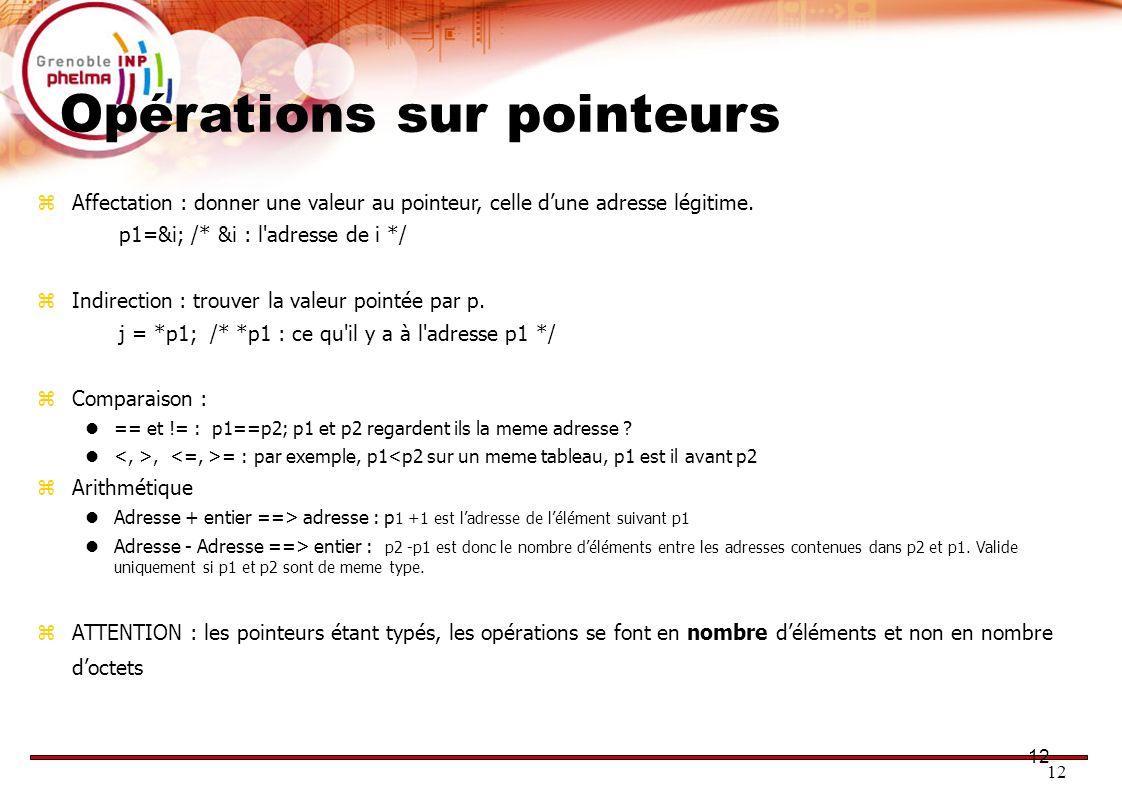 12 Opérations sur pointeurs Affectation : donner une valeur au pointeur, celle dune adresse légitime. p1=&i; /* &i : l'adresse de i */ Indirection : t