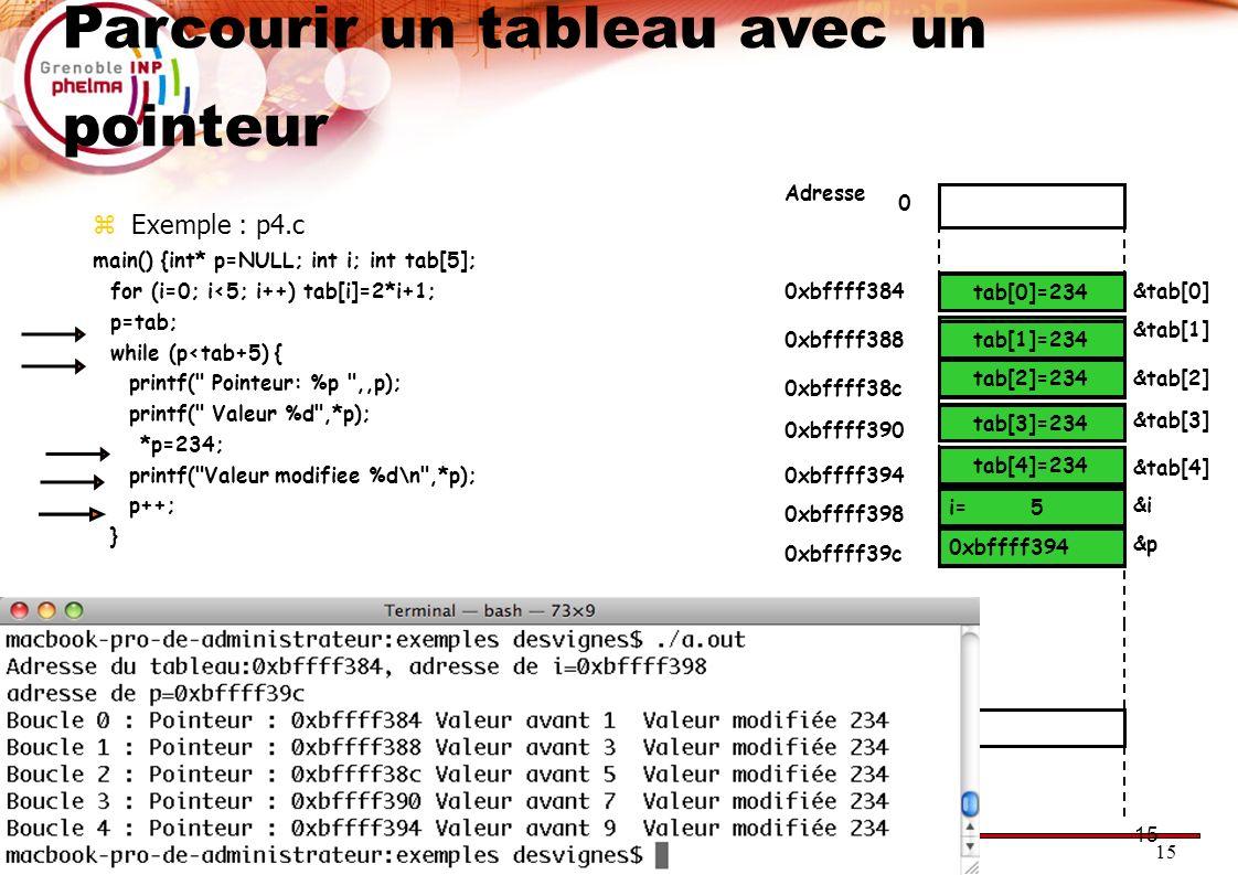 15 Parcourir un tableau avec un pointeur Exemple : p4.c main() {int* p=NULL; int i; int tab[5]; for (i=0; i<5; i++) tab[i]=2*i+1; p=tab; while (p<tab+