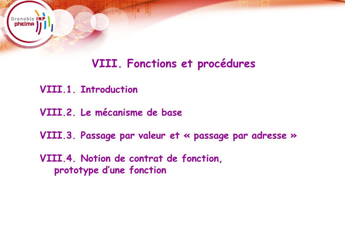 25 VIII. Fonctions et procédures VIII.1. Introduction VIII.2. Le mécanisme de base VIII.3. Passage par valeur et « passage par adresse » VIII.4. Notio