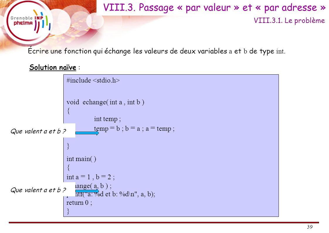 39 Écrire une fonction qui échange les valeurs de deux variables a et b de type int. VIII.3.1. Le problème #include void echange( int a, int b ) { int