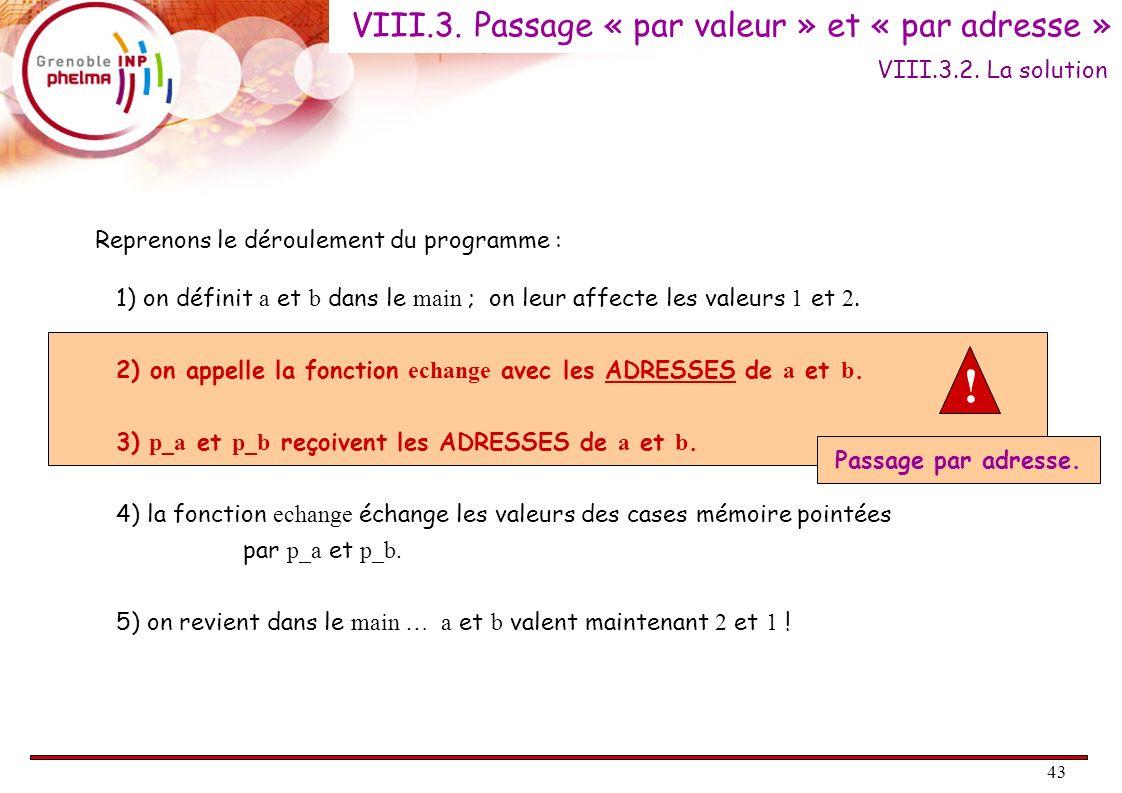 43 Reprenons le déroulement du programme : 1) on définit a et b dans le main ; on leur affecte les valeurs 1 et 2. 2) on appelle la fonction echange a