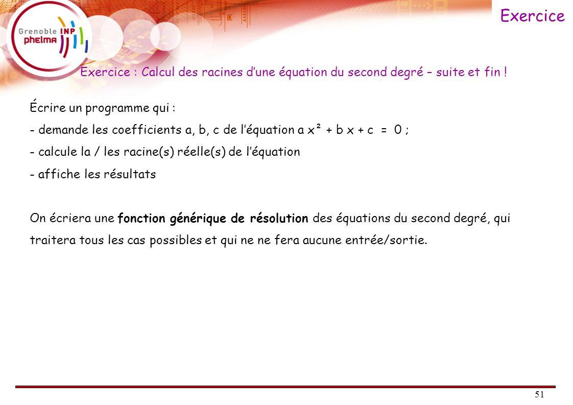 51 Exercice : Calcul des racines dune équation du second degré – suite et fin ! Écrire un programme qui : - demande les coefficients a, b, c de léquat